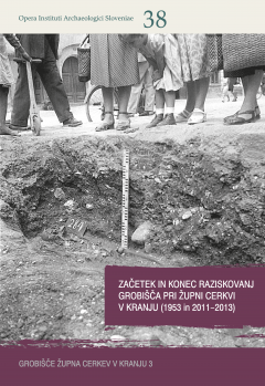 Cover for Začetek in konec raziskovanj grobišča pri Župni cerkvi v Kranju (1953 in 2011−2013) / The beginnning and end of exploration at the Župna cerkev cemetery in Kranj (1953 and 2011−2013)