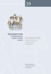 Cover for Korinjski hrib in poznoantične vojaške utrdbe v Iliriku / Korinjski hrib and late antique military forts in Illyricum