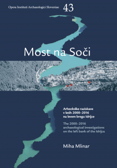 Cover for Most na Soči. Arheološke raziskave v letih 2000–2016 na levem bregu Idrijce / The 2000–2016 archaeological investigations on the left bank of the Idrijca