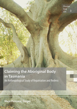 Cover for Claiming the Aboriginal Body in Tasmania. An Anthropological Study of Repatriation and Redress